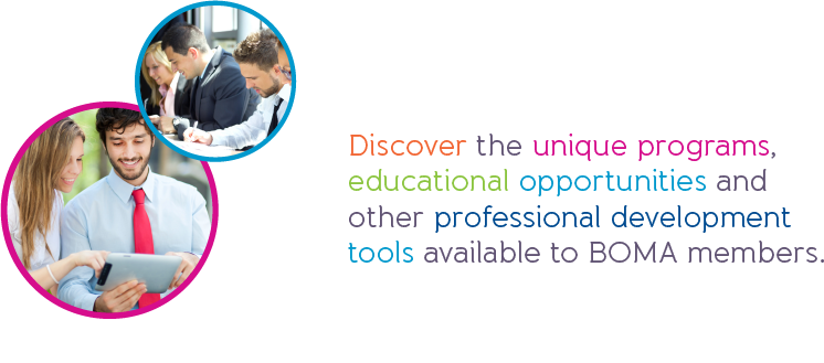Discover the unique programs,  educational opportunities and  other professional development  tools available to BOMA members.