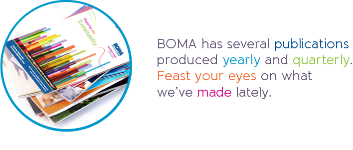 BOMA has several publications produced yearly and quarterly. Feast your eyes on what we've made lately.