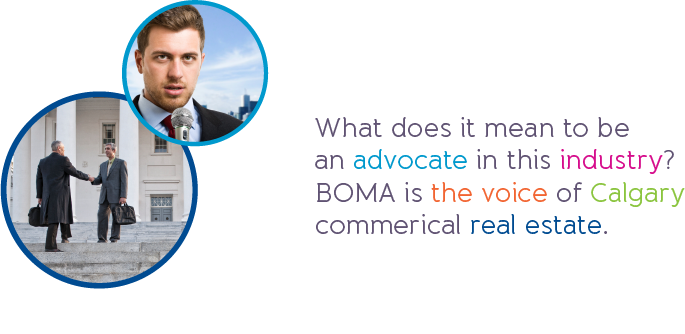 What does it mean to be an advocate in this industry? BOMA is the voice of Calgary commerical real estate.