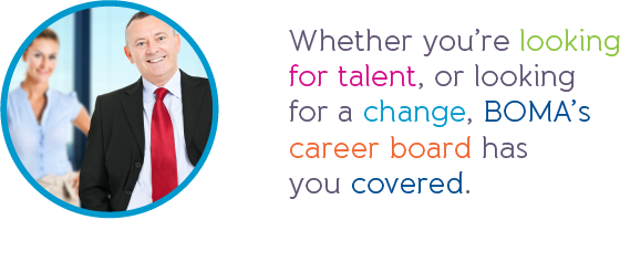 Whether you're looking for talent, or looking for a change, BOMA's career board has you covered.