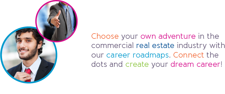 Choose your own adventure in the commercial real estate industry with our career roadmaps. Connect the dots and create your dream career!